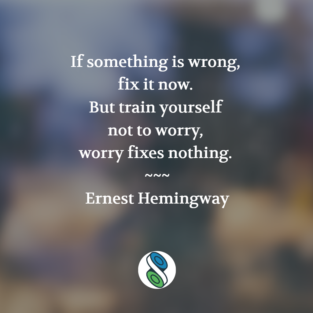 If something is wrong, fix it now. But train yourself not to worry, worry fixes nothing. — Ernest Hemingway